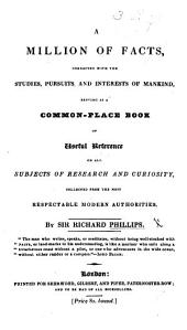 A Million of Facts connected with the studies, pursuits and interests of mankind, serving as a Common-Place Book ... on all subjects of research and curiosity, etc