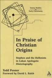 In Praise of Christian Origins: Stephen and the Hellenists in Lukan Apologetic Historiography