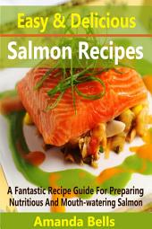 Easy and Delicious Salmon Recipes: A Fantastic Recipe Guide for Preparing Nutritious and Mouth-watering Salmon