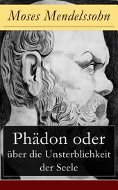 Phädon oder über die Unsterblichkeit der Seele (Vollständige Ausgabe): Leben und Charakter des Sokrates + Phädon in drei Gesprächen