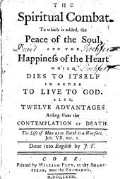 The Spiritual Combat. To which is Added, the Peace of the Soul ... Also, Twelve Advatages Arising from the Cotemplation of Death ... Done Into English by J. T.