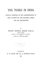 The Turks in India: Critical Chapters on the Administration of that Country by the Chughtai, Bábar, and His Descendants