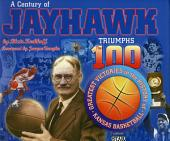 A Century of Jayhawk Triumphs: The 100 Greatest Victories in the History of Kansas Basketball