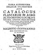 Florae Altdorffinae deliciae sylvestres sive catalogus plantarum in agro Altdorffino locisque vicinis sponte nascentium: cum synonymis auctorum, designatione locorum, atq. ...