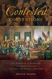 Contested Conventions: The Struggle to Establish the Constitution and Save the Union, 1787–1789