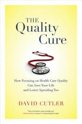 The Quality Cure: How Focusing on Health Care Quality Can Save Your Life and Lower Spending Too
