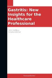 Gastritis: New Insights for the Healthcare Professional: 2012 Edition: ScholarlyBrief