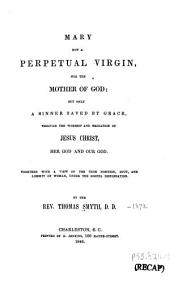 Mary Not a Perpetual Virgin, Nor the Mother of God: But Only a Sinner Saved by Grace Through the Worship and Mediation of Jesus Christ, Her God and Our God : Together with a View of the True Position, Duty and Liberty of Woman, Under the Gospel Dispensation