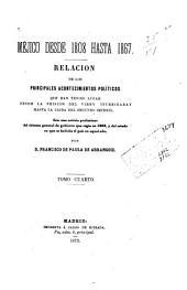 Méjico desde 1808 hasta 1867: Relacion de los principales acontecimientos políticos que han tenido lugar desde la prision del Virey Iturrigaray hasta la caida del segundo imperio. Con una noticia preliminar del sistema general de gobierno que regia en 1808, y del estado en que se hallaba el pais en aquel año, Volumen 4