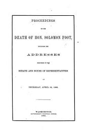 Proceedings on the death of Hon. S. Foot, including the addresses delivered in the Senate and House of Representatives, ... April 12, 1866