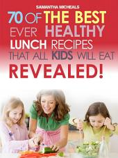 Kids Recipes Book: 70 Of The Best Ever Lunch Recipes That All Kids Will Eat...Revealed!