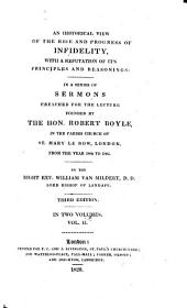 An Historical View of the Rise and Progress of Infidelity, with a Refutation of Its Principles and Reasonings, in a Series of Sermons Preached for the Lecture Founded by the Hon. Robert Boyle, in the Parish Church of St. Mary Le Bow, London, from the Year1802 to 1805: Volume 2