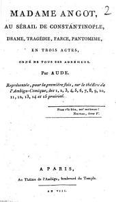 Madame Angot, au sérail de Constantinople: drame, tragédie, farce, pantomime, en trois actes, orné de tous ses agrémens