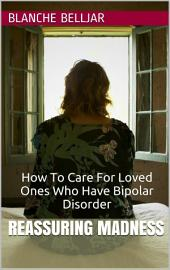 Reassuring Madness: How To Care for Loved Ones Who Have Bipolar Disorder