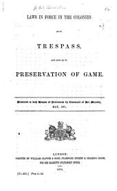 Laws in Force in the Colonies as to Trespass and Also as to Preservation of Game: Presented to Both Houses of Parliament by Command of Her Majesty, May 1871