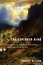 The Explorer King: Adventure, Science, and the Great Diamond Hoax--Clarence King in the Old West