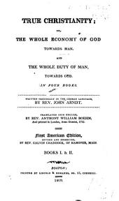 True Christianity; Or, the Whole Economy of God Towards Man, and the Whole Duty of Man, Towards God. In Four Books. Written Originally in the German Language
