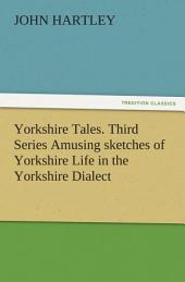 Yorkshire Tales. Third Series Amusing sketches of Yorkshire Life in the Yorkshire Dialect