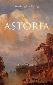 ASTORIA (A Western Classic): True Life Tale of the Dangerous and Daring Enterprise beyond the Rocky Mountains