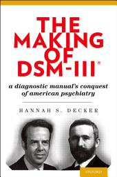 The Making of DSM-III®: A Diagnostic Manual's Conquest of American Psychiatry