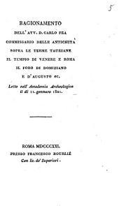 Ragionamento dell'avv. d. Carlo Fea commissario delle antichita' sopra le terme Tauriane il tempio di Venere e Roma il foro di Domiziano e d'Augusto ec. Letto nell'Accademia Archeologica il di 11. gennaro 1821