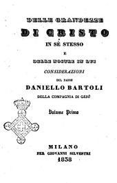 Delle grandezze di Cristo in sè stesso e delle nostre in lui considerazioni del padre Daniello Bartoli della Compagnia di Gesù: Volume 1