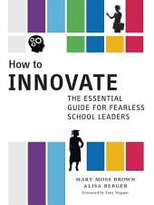 How to Innovate: The Essential Guide for Fearless School Leaders