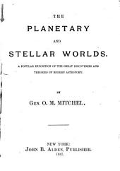 The Planetary and Stellar Worlds: A Popular Exposition of the Great Discoveries and Theories of Modern Astronomy, Volume 1