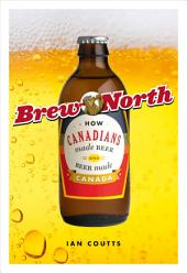 Brew North: How Canadians Made Beer and Beer Made Canada