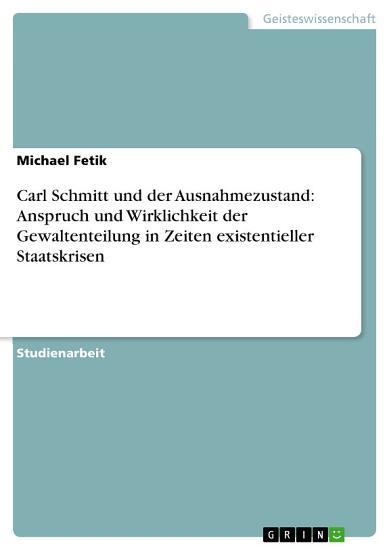 Carl Schmitt und der Ausnahmezustand  Anspruch und Wirklichkeit der Gewaltenteilung in Zeiten existentieller Staatskrisen PDF
