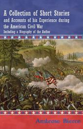 A Collection of Short Stories and Accounts of his Experience during the American Civil War - Including a Biography of the Author