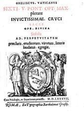 Obeliscvs. Vaticanvs Sixti. V. Pont. Opt. Max. pietate Invictissimae. Crvci Sacer Ope. Divina Stabilis Ad. Perpetvitatem praeclaris. eruditorum. virorum. litteris laudatus. egregie