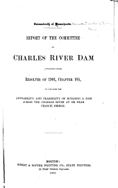 Report of the Committee on Charles River Dam, Appointed Under Resolves of 1901, Chapter 105, to Consider the Advisability and Feasibility of Building a Dam Across the Charles River at Or Near Craigie Bridge