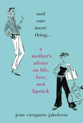 And One More Thing...: A Mother's Advice on Life, Love, and Lipstick