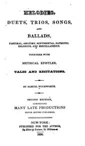 Melodies, Duets, Trios, Songs, and Ballads: Pastoral, Amatory, Sentimental, Patriotic, Religious, and Miscellaneous. Together with Metrical Epistles, Tales and Recitations