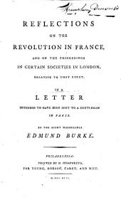 Reflections on the Revolution in France, and on the Proceedings in Certain Societies in London, Relative to that Event: In a Letter Intended to Have Been Sent to a Gentleman in Paris