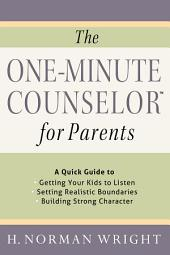 The One-Minute Counselor™ for Parents: A Quick Guide to *Getting Your Kids to Listen *Setting Realistic Boundaries *Building Strong Character
