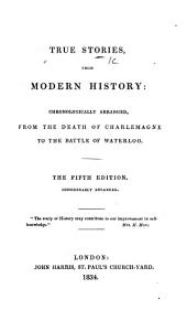 "True stories from modern history: chronologically arranged, from the death of Charlemagne to the Battle of Waterloo. (Originally compiled by the authoress of ""Claudine"" [i.e. M. E. Budden].) The fifth edition, considerably enlarged"