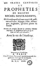 Les vrayes centuries et prophéties de maistre Michel Nostradamus : Où se void representé tout ce qui s'est passé, tant en France, Espagne, Italie, Allemagne, Angleterre, qu'autres parties du monde ; revues et corrigées suivant les premieres editions imprimées en Avignon en l'an 1558 et à Lyon en l'an 1558, et autres