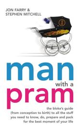 Man with a Pram: The Bloke's Guide to all the Stuff You Need to Know, Prepare, Paint, Pack, Do and Fix - For the Best Moment of Your Life
