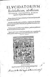 Elucidatorium ecclesiasticum, ad officium ecclesiae pertinentia planius exponens: & quatuor libros complectens. Primus, hymnos de tempore & sanctis ... Secundus, nonnulla cantica ecclesiastica, antiphonas & responsoria: ... Tertius, ea quæ ad missæ pertinent officium, ... Quartus, prosas quæ in sancti altaris sacrificio ante euangelium dicuntur, ...[Iudocus Clichtoueus!