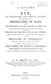 A Lecture on the Eye, its mechanism, and optical powers, with directions for the preservation of sight, and the treatment of the diseases of the eye ... to which is added, an account of the first series of surgical operations performed on the eye without pain, under the influence of the vapour of sulphuric æther