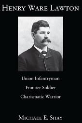 Henry Ware Lawton: Union Infantryman, Frontier Soldier, Charismatic Warrior