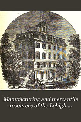 Manufacturing and Mercantile Resources of the Lehigh Valley  Including Historical Sketches of the Prominent Towns
