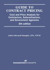 Guide to Contract Pricing: Cost and Price Analysis for Contractors, Subcontractors, and Government Agencies, Edition 5