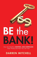 Be the Bank   How the Wealthy CONTROL and COMPOUND Their Money and How You Can Too
