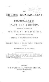 The Church Establishment in Ireland Past and Present: Illustrated Exclusively by Protestant Authorities, with Appendices Showing the Revenues of the Established Church, the Religious Census of the Population of Ireland, Etc