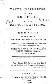 Youth instructed in the Grounds of the Christian Relition. With remarks on the writings of Voltaire, Rousseau, T. Paine, &c. intended as an antidote against the contagious doctrines of atheists, materialists, fatalists, deists, modern arians, socinians, &c