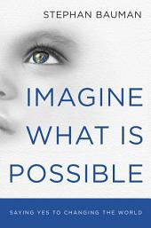 Imagine What Is Possible: Saying Yes to Changing the World