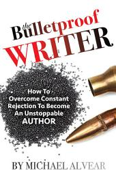 The Bulletproof Author: How To Overcome Constant Rejection To Become An Unstoppable Author: A Guide For Newbies, Midlisters and Best Sellers